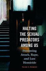 Halting the Sexual Predators Among Us : Preventing Attack, Rape, and Lust Homicide - Duane L. Dobbert