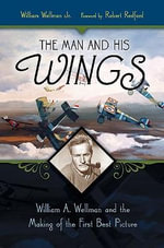 The Man and His Wings : William A. Wellman and the Making of the First Best Picture - William A. Wellman