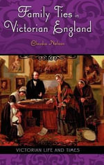 Family Ties in Victorian England : Victorian Life and Times - Claudia Nelson