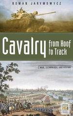 Cavalry from Hoof to Track : The Quest for Mobility - Roman Johann Jarymowycz
