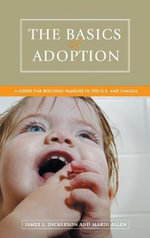 The Basics of Adoption : a Guide for Building Families in the U.S. and Canada - James Dickerson