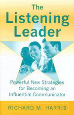 The Listening Leader : Powerful New Strategies for Becoming an Influential Communicator - Richard M. Harris