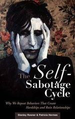 The Self-Sabotage Cycle : Why We Repeat Behaviors That Create Hardships and Ruin Relationships : Why We Repeat Behaviors That Create Hardships and Ruin Relationships - Stanley Rosner