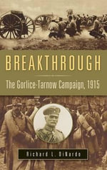 Breakthrough : The Gorlice-Tarnow Campaign, 1915 - R.L. DiNardo