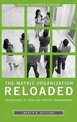 The Matrix Organization Reloaded : Adventures in Team and Project Management : Adventures in Team and Project Management - Marvin R. Gottlieb