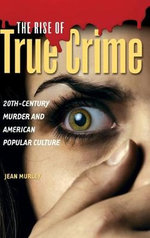The Rise of True Crime : 20th Century Murder and American Popular Culture - Jean Murley