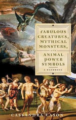 Fabulous Creatures, Mythical Monsters, and Animal Power Symbols : A Handbook :  A Handbook - Cassandra Eason