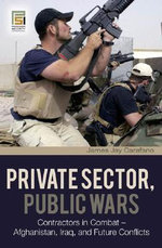 Private Sector, Public Wars : Contractors in Combat - Afghanistan, Iraq, and Future Conflicts - James Jay Carafano