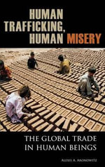 Human Trafficking, Human Misery: The Global Trade in Human Beings :  The Global Trade in Human Beings - Alexis A. Aronowitz