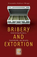 Bribery and Extortion : Undermining Business, Governments, and Security - Alexandra Addison Wrage