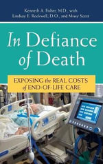 In Defiance of Death : Exposing the Real Costs of End-of-life Care - Kenneth A. Fisher