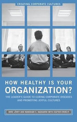 How Healthy Is Your Organization? : The Leader's Guide to Curing Corporate Diseases and Promoting Joyful Cultures :  The Leader's Guide to Curing Corporate Diseases and Promoting Joyful Cultures - Imre Lovey