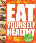 Eat Yourself Healthy : How To Get the Best Out of Your Food - More Than 90 Delicious Recipes - Readers Digest Staff
