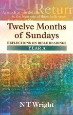 Twelve Months of Sundays: Year A : Reflections on Bible Readings - N. T. Wright