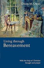 Living Through Bereavement : With the Help of Christian Thought and Prayer - David M. Owen
