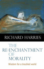 The Re-enchantment of Morality : Wisdom for a Troubled World - Richard Harries