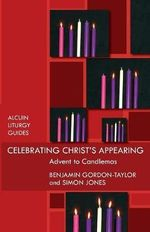 Celebrating Christ's Appearing : Advent to Candlemas - Benjamin Gordon-Taylor