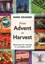 From Advent to Harvest : Resources for worship in a complex world - Mark Geldard