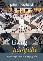 Living Faithfully : Following Christ in Everyday Life - John Pritchard