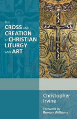 The Cross and Creation in Christian Liturgy and Art : A Comparative Study of the Sundays in Proper Seaso... - Christopher Irvine