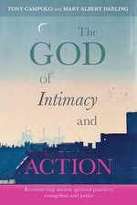 The God of Intimacy and Action : Reconnecting Ancient Spiritual Practices, Evangelism and Justice - Tony Campolo