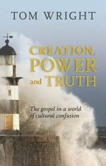 Creation, Power and Truth : The Gospel in a World of Cultural Confusion - Tom Wright