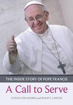 A Call to Serve : The Inside Story of Pope Francis  -  Who He is, How He Lives, What He Asks - Stefan von Kempis