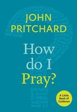 How Do I Pray? : A Little Book of Guidance - John Pritchard