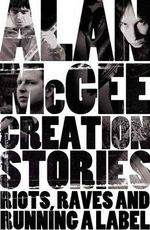 Creation Stories : Riots, Raves and Running a Label - Alan McGee