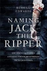 Naming Jack the Ripper : The Biggest Forensic Breakthrough Since 1888 - Russell Edwards