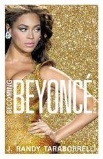 Becoming Beyonce : The Biography - J. Randy Taraborrelli