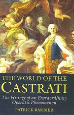 The World of the Castrati : The History of an Extraordinary Operatic Phenomenon - Patrick Barbier