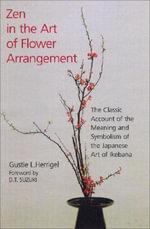 Zen in the Art of Flower Arrangement : An Introduction to the Spirit of the Japanese Art of Flower Arrangement - Gustie L. Herrigel