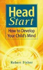 Head Start : How To Develop Your Child's Mind - Robert Fisher