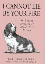 I Cannot Lie by Your Fire : In Memory of Man's Best Friend - Robinson Jeffers