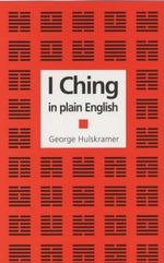 The I Ching in Plain English : A concise Interpretation of the Book of Changes - George Hulskramer