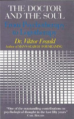 The Doctor and the Soul : From Psychotherapy to Logotherapy - Viktor E. Frankl