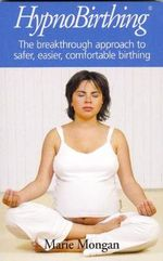 Hypnobirthing : The Breakthrough to Safer, Easier, More Comfortable Childbirth - Marie Mongan