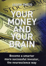 Your Money and Your Brain : Become a Smarter, More Successful Investor - the Neuroscience Way - Jason Zweig