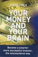 Your Money and Your Brain : Become a Smarter, More Successful Investor, the Neuroscience Way - Jason Zweig