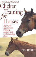 The Art and Science of Clicker Training for Horses : A Positive Approach to Training Equines and Understanding Them - Ben Hart