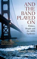 And the Band Played On : Politics, People, and the AIDS Epidemic - Randy Shilts