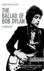 The Ballad of Bob Dylan : A Portrait - Daniel Mark Epstein