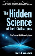 The Hidden Science of Lost Civilisations : The Source Field Investigations - David Wilcock