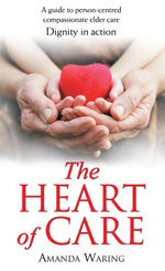 The Heart of Care : Dignity in Action: A guide to person-centred compassionate elder care - Amanda Waring