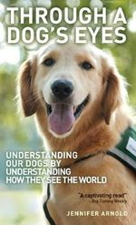 Through A Dog's Eyes : Understanding Our Dogs by Understanding How They See the World - Jennifer Arnold