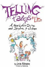 Telling Tales in Latin : A New Latin Course and Storybook for Children - Lorna Robinson