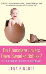 Do Chocolate Lovers Have Sweeter Babies? : The Surprising Science of Pregnancy - Jena Pincott