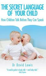 The Secret Language of Your Child : How Children Talk Before They Can Speak - David Lewis