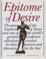 The Epitome of Desire : The Story of the Nashers of Texas and One of the World's Greatest Sculpture Collections Created by Their Passion and O - Robert A. Wilson